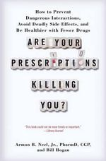 Are Your Prescriptions Killing You? : How to Prevent Dangerous Interactions, Avoid Deadly Side Effects, and Be Healthier with Fewer Drugs - Armon B Neel Jr Pharmd
