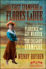 The First Stampede of Flores LaDue : The True Love Story of Florence and Guy Weadick and the Beginning of the Calgary Stampede - Wendy Bryden