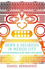 Down and Delirious in Mexico City : The Aztec Metropolis in the Twenty-First Century - Daniel  Hernandez