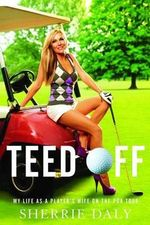 Teed Off : My Life as a Player's Wife on the PGA Tour - Sherrie Daly