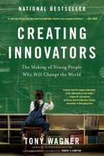 Creating Innovators : The Making of Young People Who Will Change the World - Tony Wagner