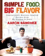 Simple Food, Big Flavor : Unforgettable Mexican-Inspired Recipes from My Kitchen to Yours - Aaron Sanchez