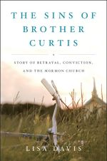The Sins of Brother Curtis : A Story of Betrayal, Conviction, and the Mormon Church - Lisa Davis
