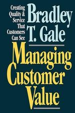 Managing Customer Value : Creating Quality and Service That Customers Can See - Bradley Gale