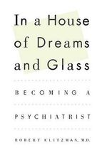 In a House of Dreams and Glass : Becoming a Psychiatrist - Dr Robert Klitzman