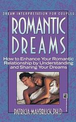 Romantic Dreams : How to Enhance Your Romantic Relationship by Understanding and Sharing Your Dreams - PH.D. Patricia Maybruck