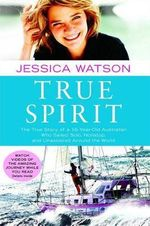True Spirit : The True Story of a 16-Year-Old Australian Who Sailed Solo, Nonstop, and Unassisted Around the World - Jessica Watson