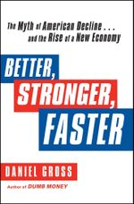 Better, Stronger, Faster : The Myth of American Decline . . . and the Rise of a New Economy - Daniel Gross