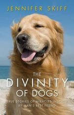 The Divinity of Dogs : True Stories of Miracles Inspired by Man's Best Friend - Jennifer Skiff