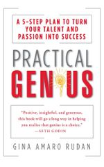 Practical Genius : A 5-Step Plan to Turn Your Talent and Passion into Success (Identify, Express, Surround, Sustain, Market Your Genius) - Gina Amaro Rudan