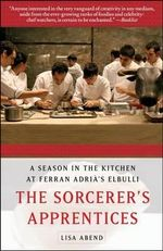 The Sorcerer's Apprentices : A Season in the Kitchen at Ferran Adria's elBulli - Lisa Abend