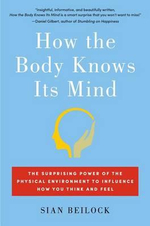 How the Body Knows Its Mind : The Surprising Power of the Physical Environment to Influence How You Think and Feel - Sian Beilock