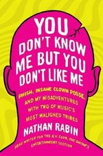 You Don't Know Me But You Don't Like Me : Phish, Insane Clown Posse, and My Misadventures with Two of Music's Most Maligned Tribes - Nathan Rabin