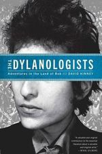 The Dylanologists : Adventures in the Land of Bob - David A Kinney