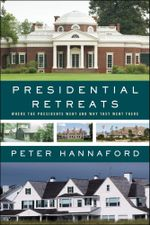 Presidential Retreats : Where the Presidents Went and Why They Went There - Peter Hannaford
