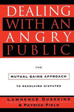 Dealing with an Angry Public : The Mutual Gains Approach to Resolving Disputes - Lawrence Susskind