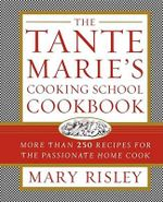 The Tante Marie's Cooking School Cookbook : More Than 250 Recipes for the Passionate Home Cook - Mary S. Risley