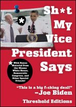 Sh*t My Vice-President Says : With Bonus Material from the Obama White House, Democratic Congress, and Other Special Friends! - Threshold Editions