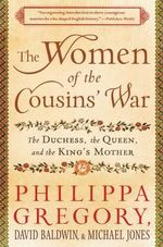 The Women of the Cousins' War : The Duchess, the Queen, and the King's Mother - Philippa Gregory
