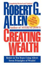 Creating Wealth : Retire in Ten Years Using Allen's Seven Principles - Robert G Allen