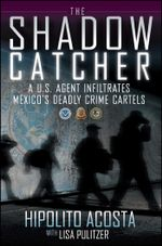 The Shadow Catcher : A U.S. Agent Infiltrates Mexico's Deadly Crime Cartels - Hipolito Acosta