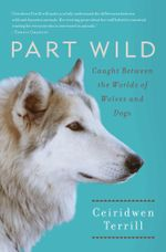 Part Wild : One Woman's Journey with a Creature Caught Between the Worlds of Wolves and Dogs - Ceiridwen Terrill