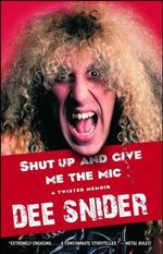 Shut Up and Give Me the Mic : Tales from Canada's Hard Rock and Heavy Metal Hero... - Dee Snider