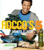 Rocco's Five Minute Flavor : Fabulous Meals with 5 Ingredients in 5 Minutes - Rocco DiSpirito