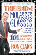 The End of Molasses Classes : Getting Our Kids Unstuck--101 Extraordinary Solutions for Parents and Teachers - Ron Clark