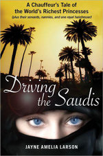 Driving the Saudis : A Chauffeur's Tale of the World's Richest Princesses (plus their servants, nannies, and one royal hairdresser) - Jayne A. Larson