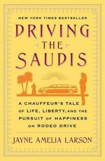 Driving the Saudis : A Chauffeur S Tale of Life, Liberty and the Pursuit of Happiness on Rodeo Drive - Jayne Amelia Larson