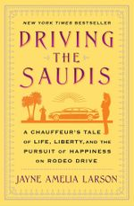 Driving the Saudis : A Chauffeur's Tale of the World's Richest Princesses (plus their servants, nannies, and one royal hairdresser) - Jayne Amelia Larson