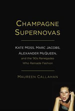 Champagne Supernovas : Kate Moss, Marc Jacobs, Alexander McQueen, and the '90s Renegades Who Remade Fashion - Maureen Callahan