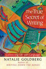 The True Secret of Writing : Connecting Life with Language - Natalie Goldberg