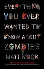 Everything You Ever Wanted to Know About Zombies - Matt Mogk