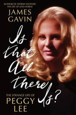 Is That All There is? : The Strange Life of Peggy Lee - James Gavin
