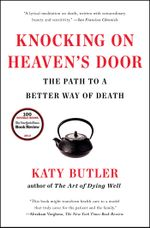 Knocking on Heaven's Door : The Path to a Better Way of Death - Katy Butler