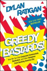 Greedy Bastards : How We Can Stop Corporate Communists, Banksters, and Other Vampires from Sucking America Dry - Dylan Ratigan