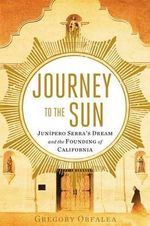 Journey to the Sun : Junipero Serra's Dream and the Founding of California - Gregory Orfalea