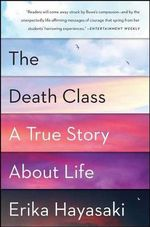 The Death Class : A True Story about Life - Erika Hayasaki