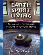 Earth Spirit Living : Bringing Heaven and Nature into Your Home - Ann Marie Holmes
