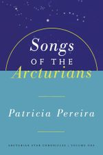 Songs Of The Arcturians : Arcturian Star Chronicles Book 1 - Patricia Pereira