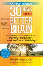 Canyon Ranch 30 Days to a Better Brain : A Groundbreaking Program for Improving Your Memory, Concentration, Mood, and Overall Well-Being - Richard Carmona