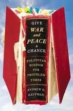 Give War and Peace a Chance : Tolstoyan Wisdom for Troubled Times - Andrew D Kaufman