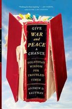 Give War and Peace a Chance : Tolstoyan Wisdom for Troubled Times - Andrew Kaufman