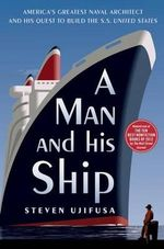 A Man and His Ship : America's Greatest Naval Architect and His Quest to Build the S.S. United States - Steven Ujifusa