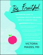 Be Fruitful : The Essential Guide to Maximizing Fertility and Giving Birth to a Healthy Child