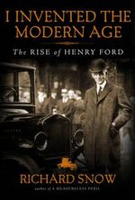 I Invented the Modern Age : The Rise of Henry Ford - Richard Snow