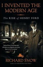 I Invented the Modern Age : The Rise of Henry Ford - Richard F. Snow