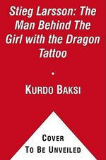 Stieg Larsson : The Man Behind the Girl with the Dragon Tattoo - Kurdo Baksi